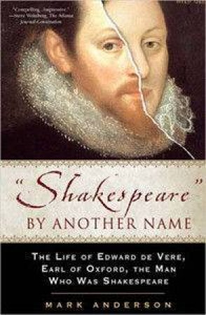 Shakespeare By Another Name: The Life Of Edward De Vere, Earl Of Oxford, The Man Who Was Shakespeare by Mark Anderson