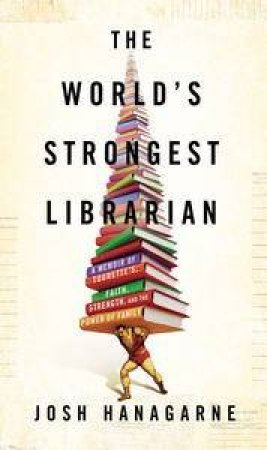 The World's Strongest Librarian: A Memoir of Tourette's, Faith, Strengthand the Power of Family by Josh Hanagrne