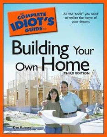 The Complete Idiot's Guide To Building Your Own Home, 3rd Ed by Dan Ramsey