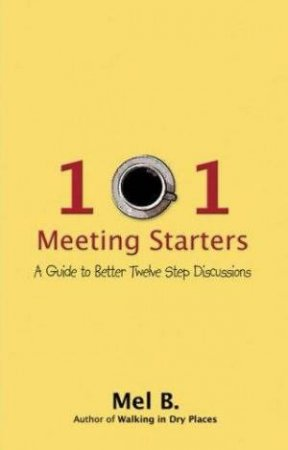 101 Meeting Starters: A Guide To Better Twelve Step Discussions by Mel B