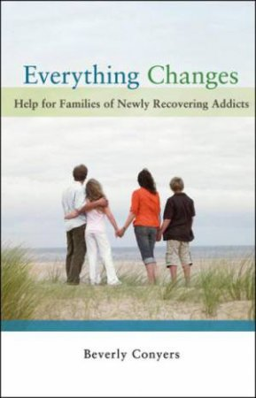 Everything Changes: Help for Families of Newly Recovering Addicts by Beverly Conyers