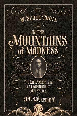 In The Mountains Of Madness: The Life, Death And Extraordinary Afterlife Of H.P. Lovecraft by W Scott Poole