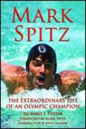 Mark Spitz: The Extraordinary Life of an Olympic Champion by Richard J Foster
