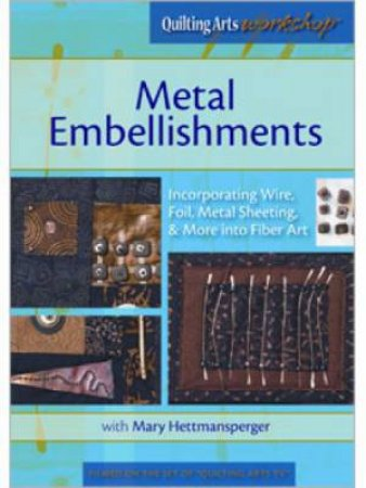 Metal Embellishments Incorporating Wire Foil Metal Sheeting & More into Fiber Art (DVD) by MARY HETTMANSPERGER