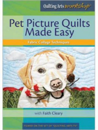 Pet Picture Quilts Made Easy: Fabric Collage Techniques with Faith Cleary DVD by FAITH CLEARY