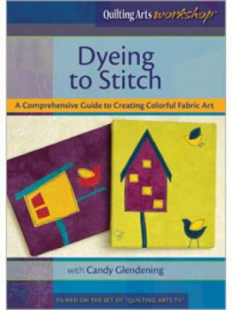 Dyeing to Stitch: A Comprehensive Guide to Creating Colorful Fabric Art DVD by CANDY GLENDENING