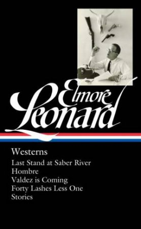 Elmore Leonard Westerns: Last Stand at Saber River / Hombre / Valdez is Coming / Forty Lashes Less One / Stories