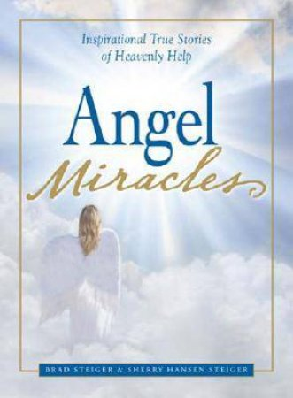 Angel Miracles: Inspirational True Stories of Heavenly Help by Brad Steiger