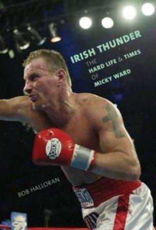 Irish Thunder: The Hard Life And Times Of Micky Ward by Bob Halloran