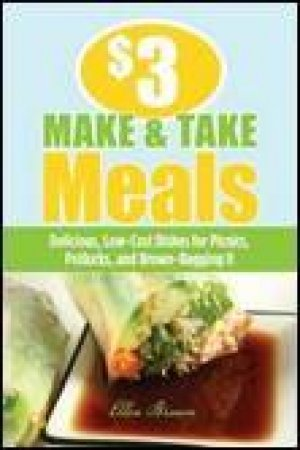 $3 Make-and-Take Meals: Delicious, Low-Cost Dishes for Your Family to Take On the Go by Ellen Brown