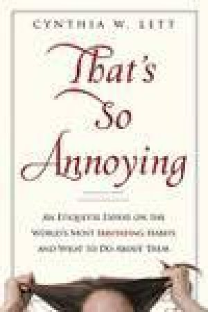 That's So Annoying: An Etiquette Expert on the World's Most Irritating Habits and What You Can Do About Them by Cynthia W Lett