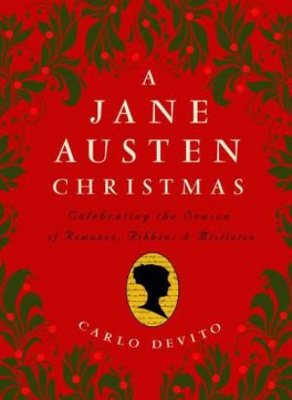 A Jane Austen Christmas: Celebrating The Season Of Romance, Ribbons And Mistletoe by Carlo DeVito