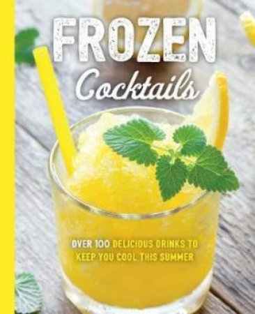 Frozen Cocktails: Over 100 Drinks For Relaxed And Refreshing Entertaining by Various