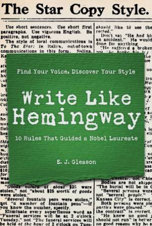 Write Like Hemingway: Find Your Voice, Discover Your Style Using The 10 Rules That Guided A Nobel Laureate