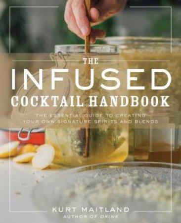 The Infused Cocktail Handbook by Kurt Maitland & Adam Sachs