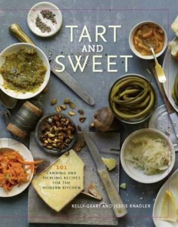 Tart and Sweet: 101 Canning and Pickling Recipes for the Modern Kitchen by Kelly and Knadler, Jessie Geary