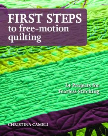 First Steps to Free-Motion Quilting by Christina J Cameli