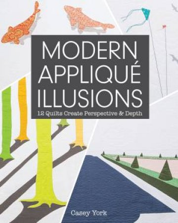 Modern Applique Illusions: 12 Quilts Create Perspective & Depth  by Casey York