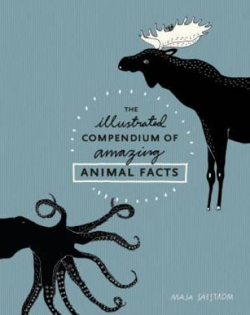 The Illustrated Compendium Of Amazing Animal Facts by Maja Safstrom