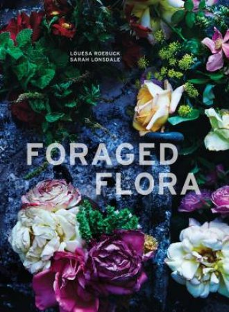 Foraged Flora: A Year Of Gathering And Arranging Wild Plants And Flowers by Louesa Roebuck & Sarah Lonsdale