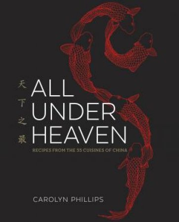 All Under Heaven: Recipes From The 35 Cuisines Of China by Carolyn Phillips