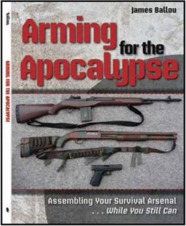 Arming for the Apocalypse: Assembling Your Survival Arsenal While You Still Can by BALLOU JAMES