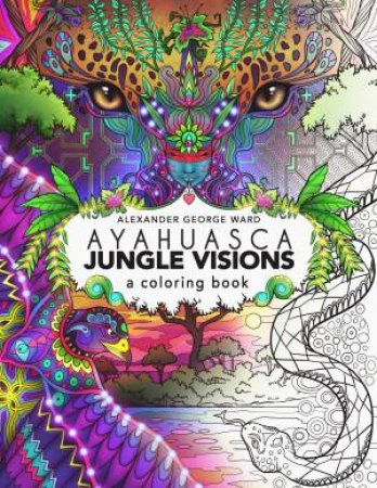 Ayahuasca Jungle Visions: A Colouring Book by Alexander George Ward -  9781611250534 - QBD Books