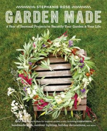Garden Made: A Year of Seasonal Projects to Beautify Your Garden