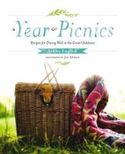 A Year Of Picnics: Recipes For Dining Well In The Great Outdoors by Ashley English
