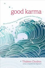 Good Karma: How To Create The Causes Of Happiness And Avoid The Causes Of Suffering by Thubten Chodron