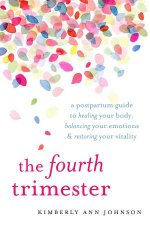 The Fourth Trimester A Postpartum Guide To Healing Your Body Balancing Your Emotions And Restoring Your Vitality
