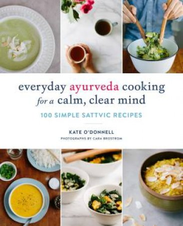 Everyday Ayurveda Cooking For A Calm, Clear Mind: 100 Simple Sattvic Recipes by Kate O'Donnell
