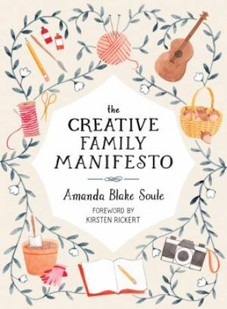The Creative Family Manifesto: Encouraging Imagination And Nurturing Family Connections by Amanda Blake Soule