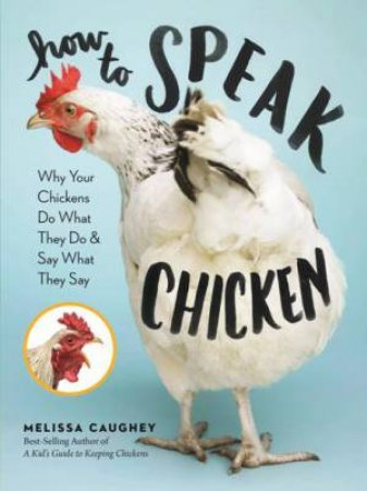 How to Speak Chicken: Why Do Your Chickens Do What They Do by MELISSA CAUGHEY