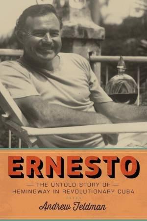 Ernesto: The Untold Story of Hemingway in Revolutionary Cuba by Andrew Feldman