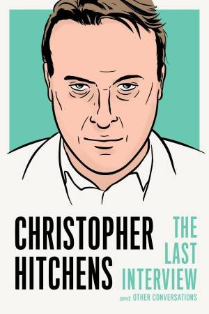 Christopher Hitchens: The Last Interview by Christopher Hitchens
