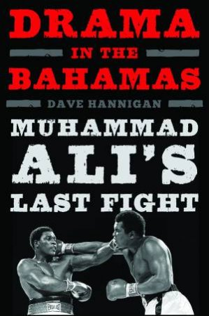Drama In The Bahamas: Muhammad Ali's Last Fight by Dave Hannigan