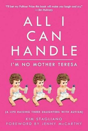 All I Can Handle: I'm No Mother Teresa: A Life Raising Three Daughters with Autism by Kim Stagliano