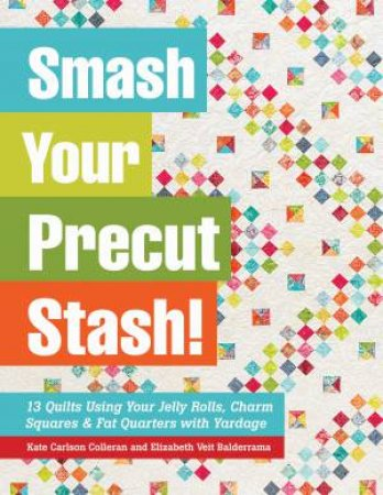 Smash Your Precut Stash! by Kate Carlson Colleran & Elizabeth Veit Balderrama