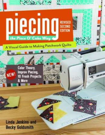 Piecing The Piece O' Cake Way: A Visual Guide To Making Patchwork Quilts by Becky Goldsmith & Linda Jenkins