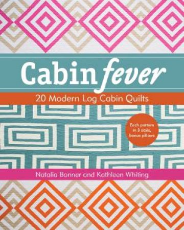 Cabin Fever: 20 Modern Log Cabin Quilts by Natalia Bonner & Kathleen Whiting