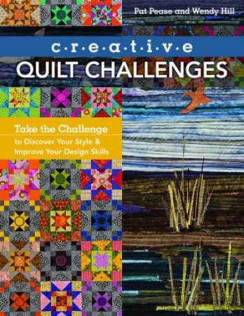 Creative Quilt Challenges: Take The Challenge To Discover Your Style And Improve Your Design Skills by Pat Pease & Wendy Hill