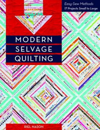 Modern Selvage Quilting: Easy-Sew Methods by Riel Nason