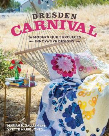 Dresden Carnival: 16 Modern Quilt Projects - Innovative Designs by Yvette Marie Jones & Marian B. Gallian