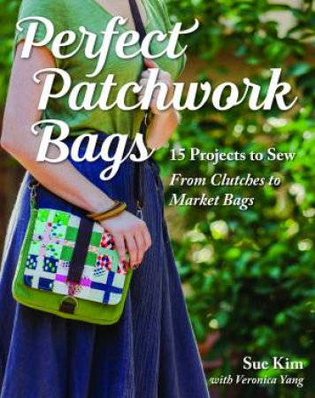 Perfect Patchwork Bags: 15 Projects To Sew From Clutches To Market Bags by Sue Kim & Veronica Yang
