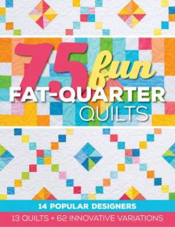 75 Fun Fat-Quarter Quilts by Various