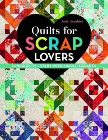 Quilts for Scrap Lovers: 16 Projects Start With Simple Squares by Judy Gauthier