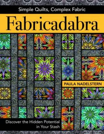Fabricadabra: Simple Quilts, Complex Fabric by Paula Nadelstern