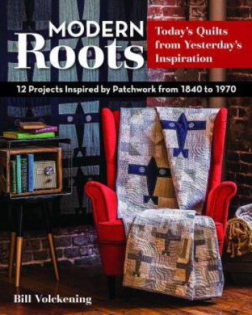 Modern Roots: 12 Projects Inspired By Patchwork From 1840 To 1970 by Bill Volckening