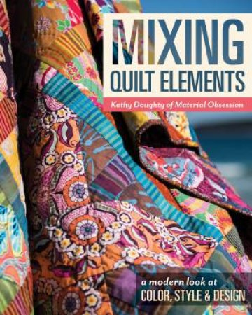 Mixing Quilt Elements: A Modern Look At Color, Style And Design by Kathy Doughty